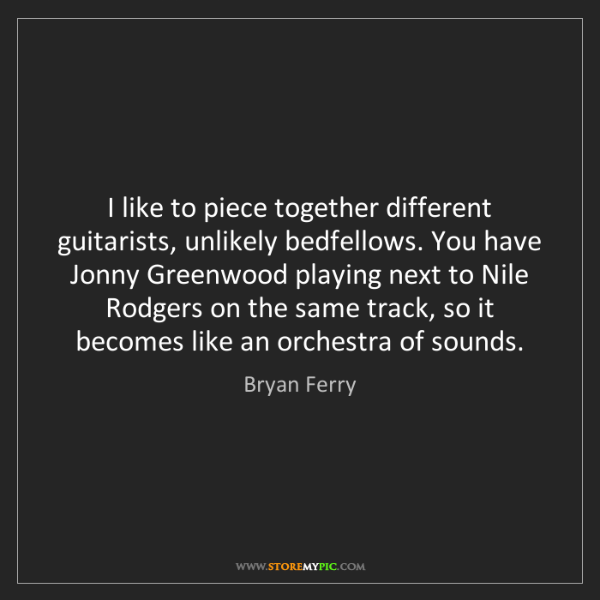 Bryan Ferry: I like to piece together different guitarists, unlikely...