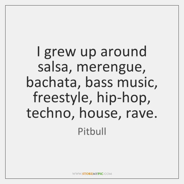 I grew up around salsa, merengue, bachata, bass music, freestyle, hip-hop, techno, ...