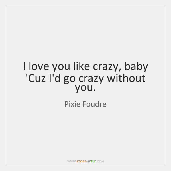 I love you like crazy, baby 'Cuz I'd go crazy without you.