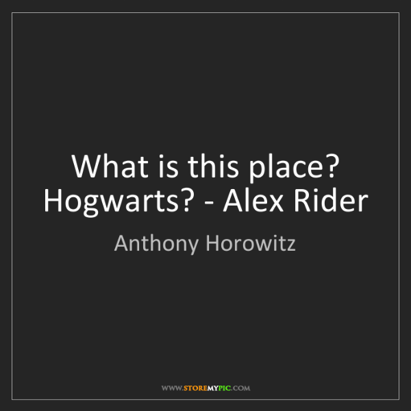 Anthony Horowitz: What is this place? Hogwarts? - Alex Rider