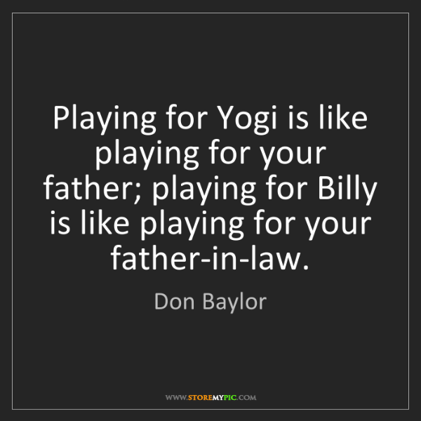 Don Baylor: Playing for Yogi is like playing for your father; playing...