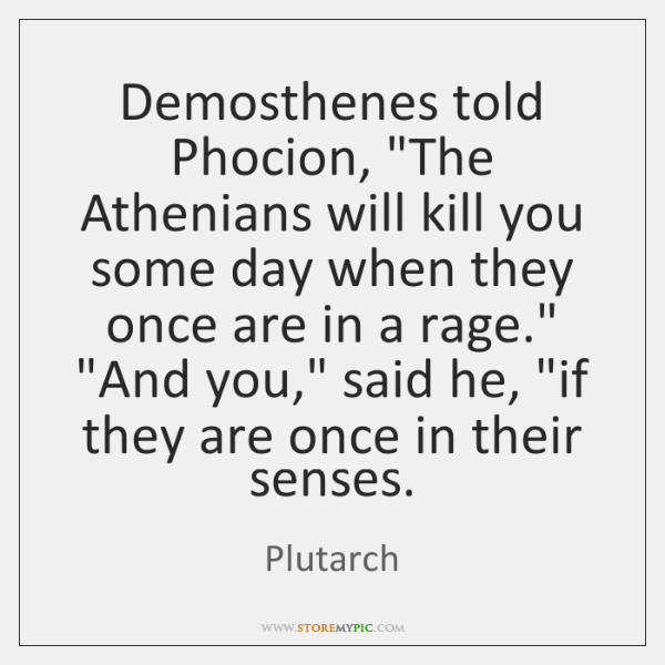 """Demosthenes told Phocion, """"The Athenians will kill you some day when they ..."""