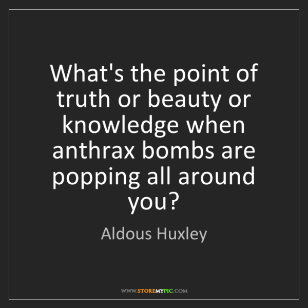 Aldous Huxley: What's the point of truth or beauty or knowledge when...