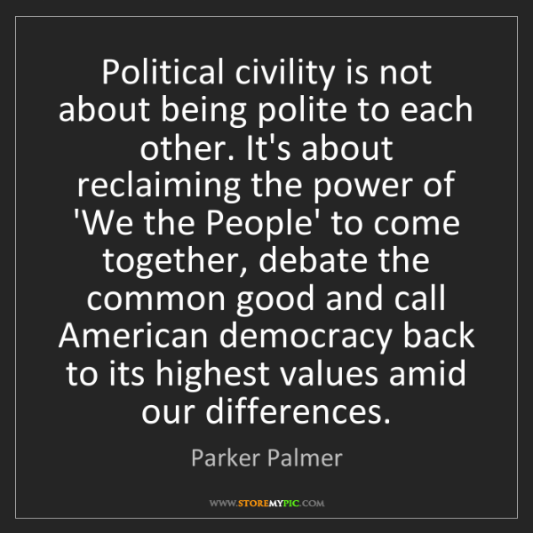 Parker Palmer: Political civility is not about being polite to each...
