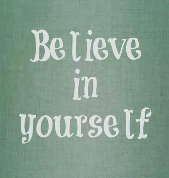 Be lieve in yourself