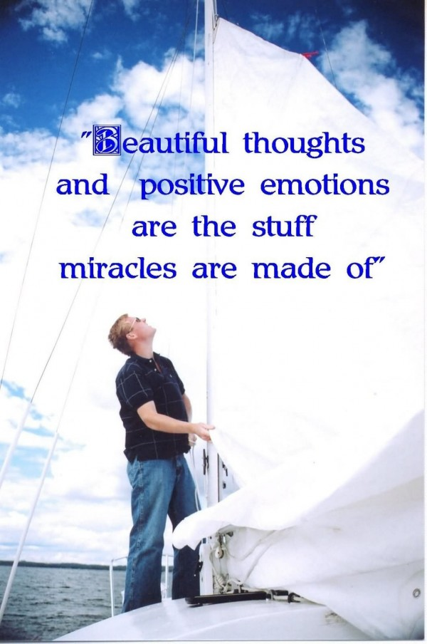 Beautiful thoughts and positive emotions are teh stuff miracles are made of