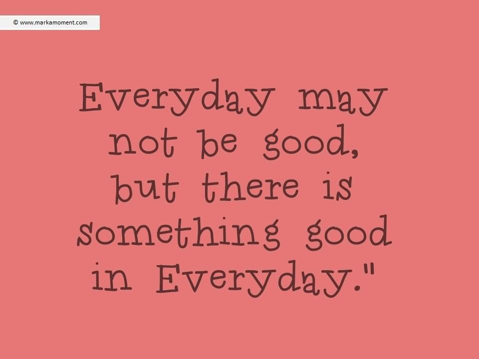 Everyday May Not Be Good But There Is Something Good In Everything