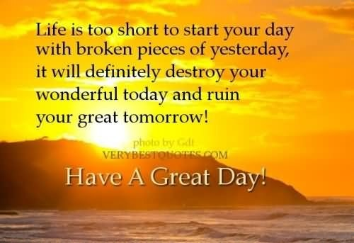 Life is too short to start your day with broken pieces of yesterday