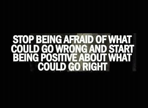 Stop being afraid of what could go wrong and start being positive about what