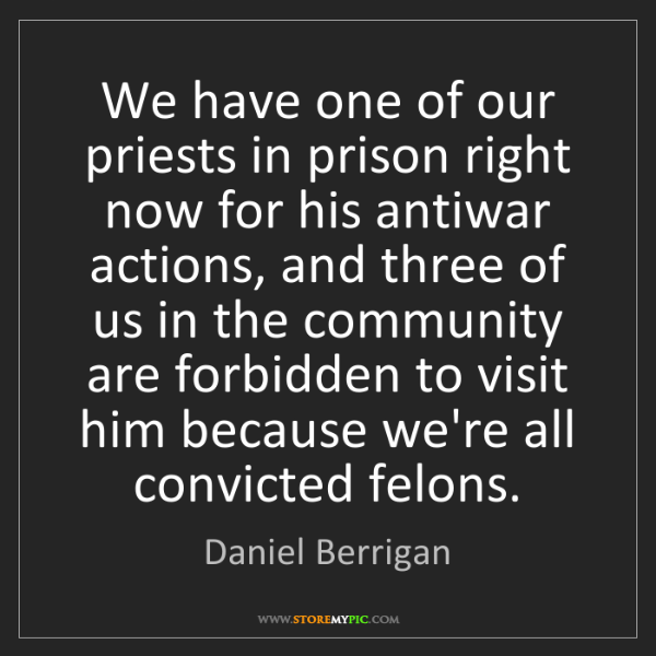 Daniel Berrigan: We have one of our priests in prison right now for his...