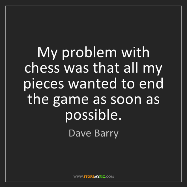 Dave Barry: My problem with chess was that all my pieces wanted to...