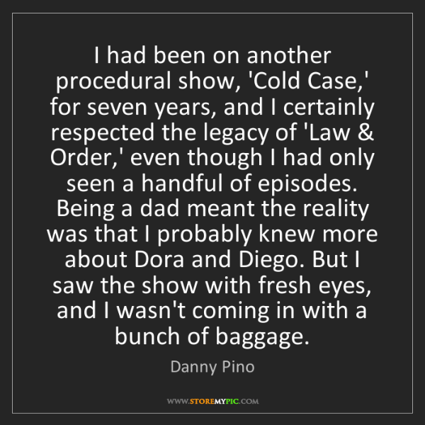 Danny Pino: I had been on another procedural show, 'Cold Case,' for...