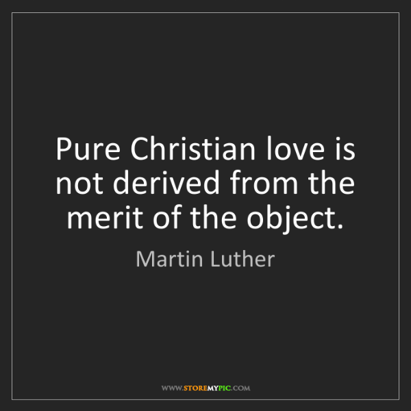 Martin Luther: Pure Christian love is not derived from the merit of...