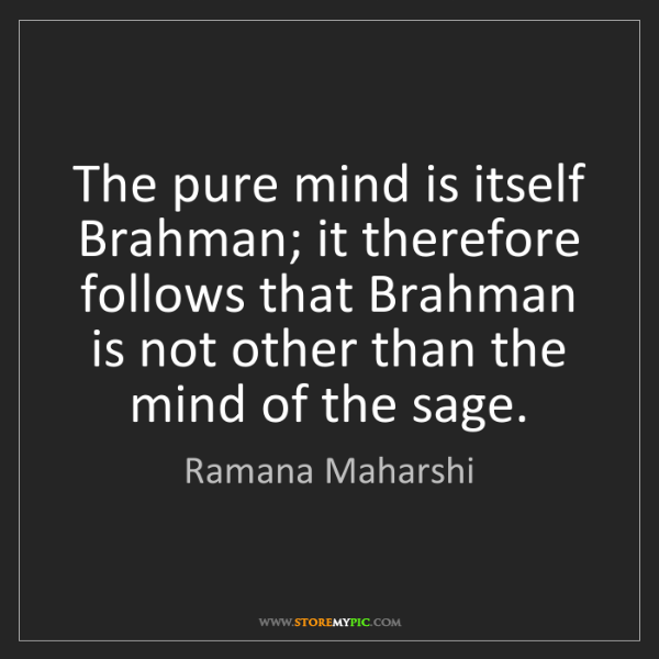 Ramana Maharshi: The pure mind is itself Brahman; it therefore follows...