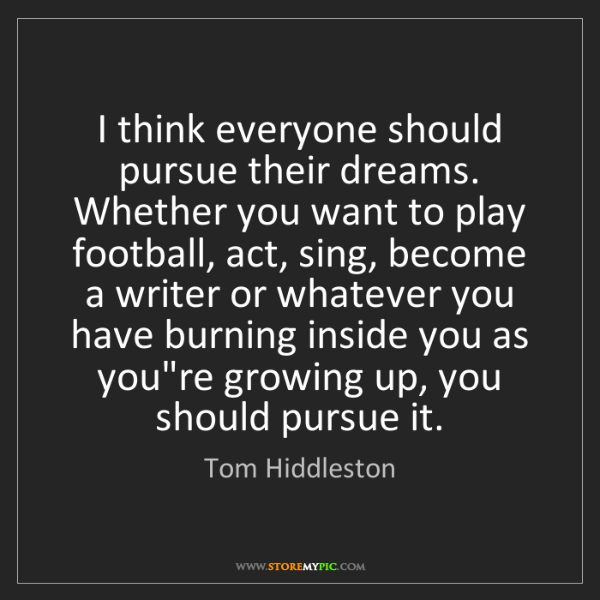 Tom Hiddleston: I think everyone should pursue their dreams. Whether...