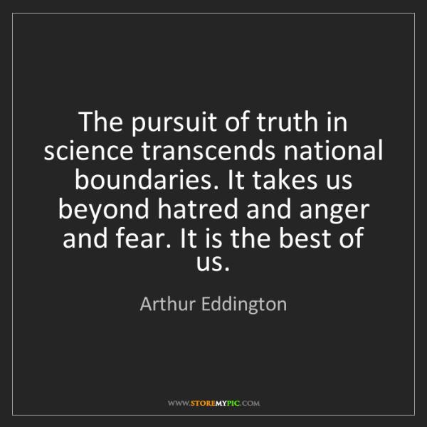 Arthur Eddington: The pursuit of truth in science transcends national boundaries....