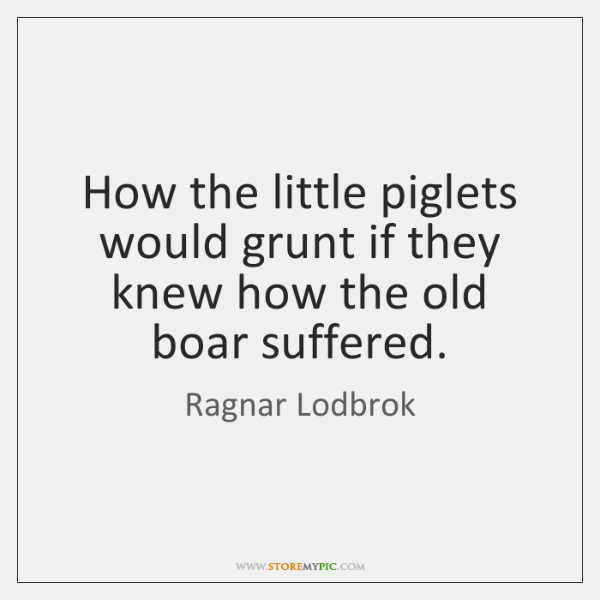 How the little piglets would grunt if they knew how the old ...