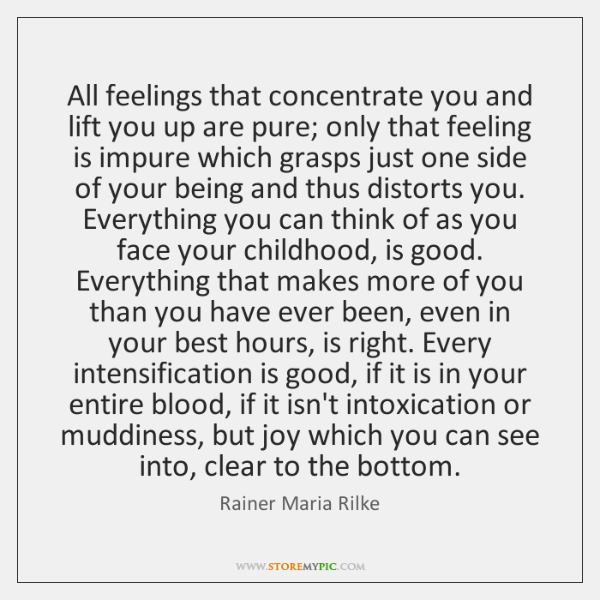 All feelings that concentrate you and lift you up are pure; only ...