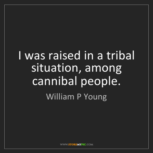 William P Young: I was raised in a tribal situation, among cannibal people.