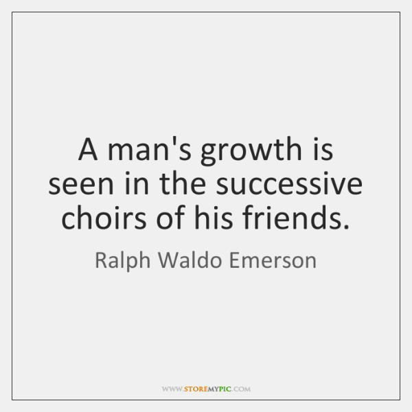 A man's growth is seen in the successive choirs of his friends.
