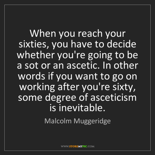Malcolm Muggeridge: When you reach your sixties, you have to decide whether...