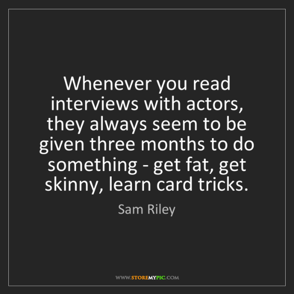 Sam Riley: Whenever you read interviews with actors, they always...