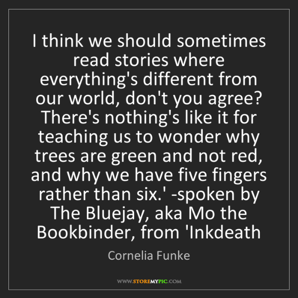 Cornelia Funke: I think we should sometimes read stories where everything's...