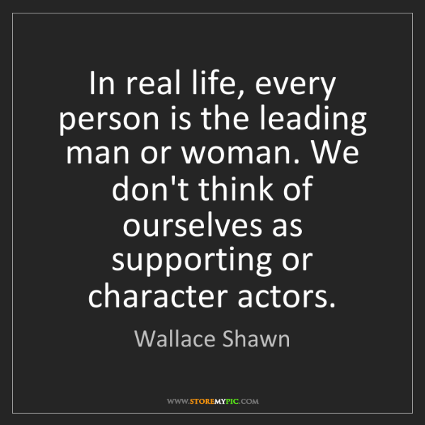 Wallace Shawn: In real life, every person is the leading man or woman....