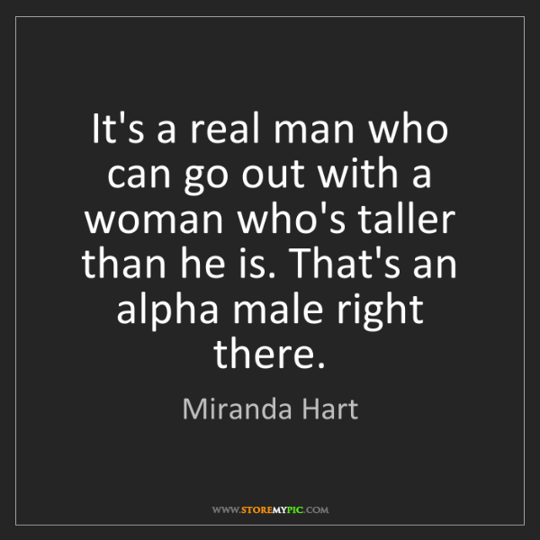 Miranda Hart: It's a real man who can go out with a woman who's taller...