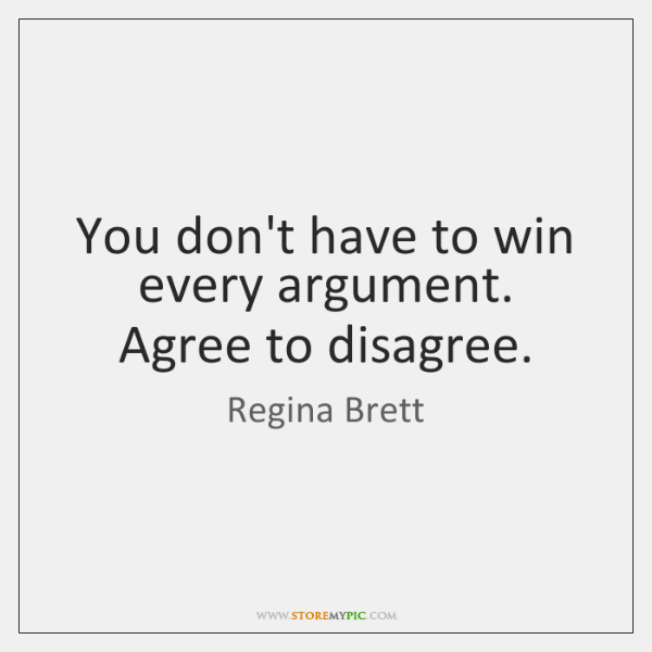 You don't have to win every argument. Agree to disagree.
