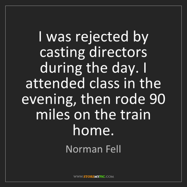 Norman Fell: I was rejected by casting directors during the day. I...