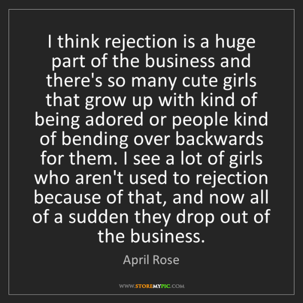 April Rose: I think rejection is a huge part of the business and...