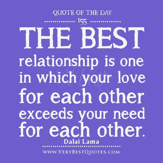 The best relationship is one in which your love for each other exceeds your need
