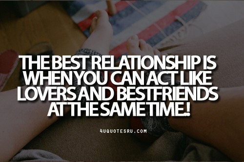 The best relationship is when you can act like lovers and bestfriends at the same