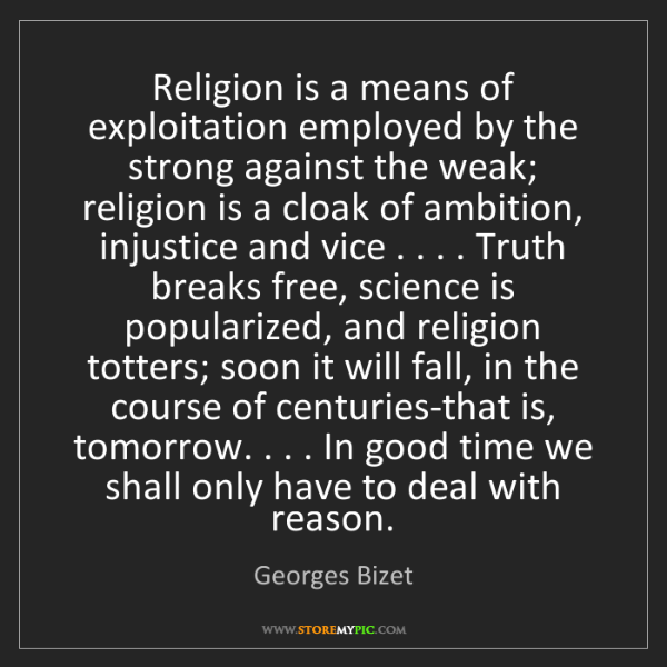 Georges Bizet: Religion is a means of exploitation employed by the strong...