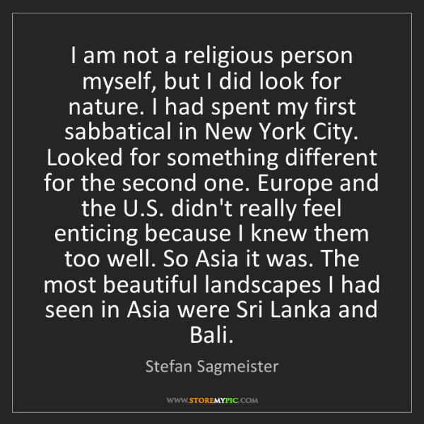 Stefan Sagmeister: I am not a religious person myself, but I did look for...