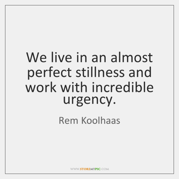 We live in an almost perfect stillness and work with incredible urgency.