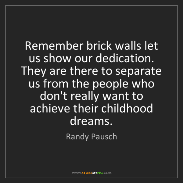 Randy Pausch: Remember brick walls let us show our dedication. They...