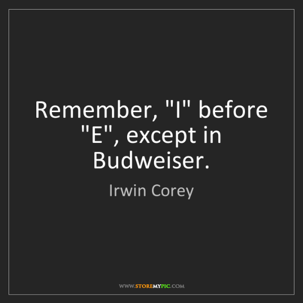 """Irwin Corey: Remember, """"I"""" before """"E"""", except in Budweiser."""