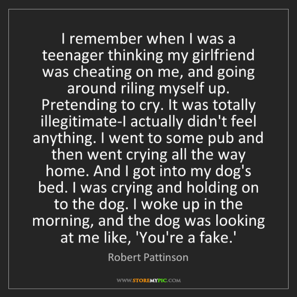 Robert Pattinson: I remember when I was a teenager thinking my girlfriend...
