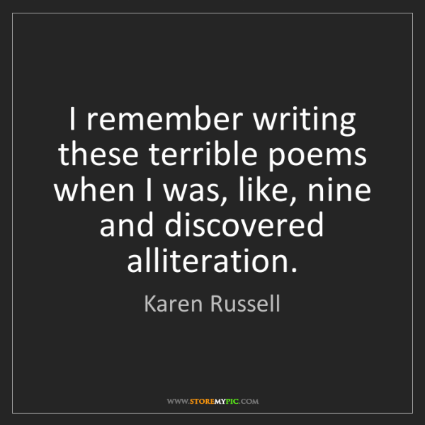 Karen Russell: I remember writing these terrible poems when I was, like,...