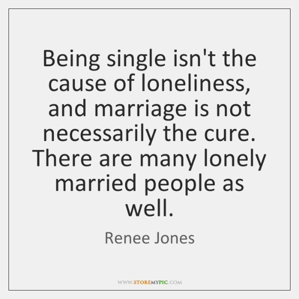 Being single isn't the cause of loneliness, and marriage is not necessarily ...