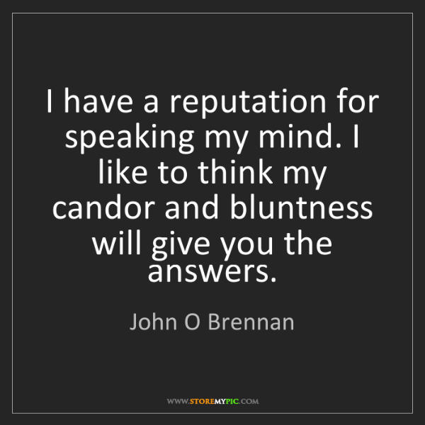 John O Brennan: I have a reputation for speaking my mind. I like to think...