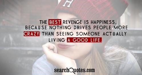 The best revenge is happiness because nothing drives people more crazy than seeing som