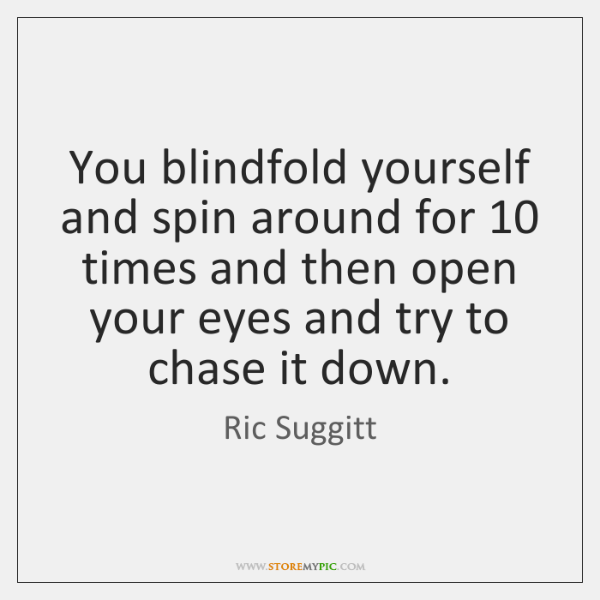 You blindfold yourself and spin around for 10 times and then open your ...