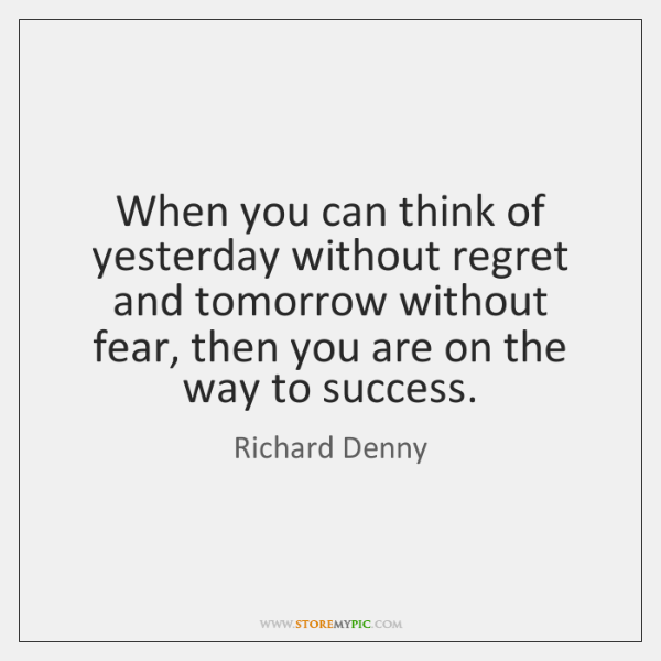 When you can think of yesterday without regret and tomorrow without fear, ...