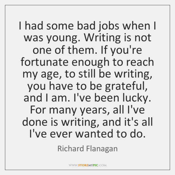 I had some bad jobs when I was young. Writing is not ...