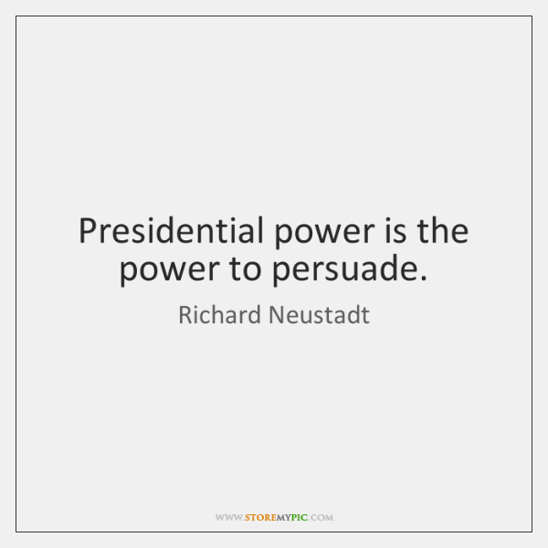 Presidential power is the power to persuade.