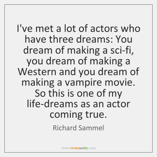 I've met a lot of actors who have three dreams: You dream ...