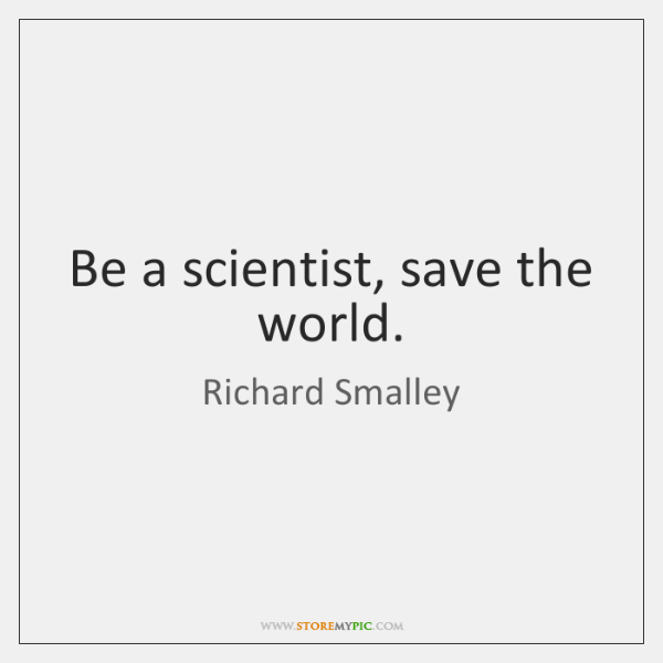 Be a scientist, save the world.